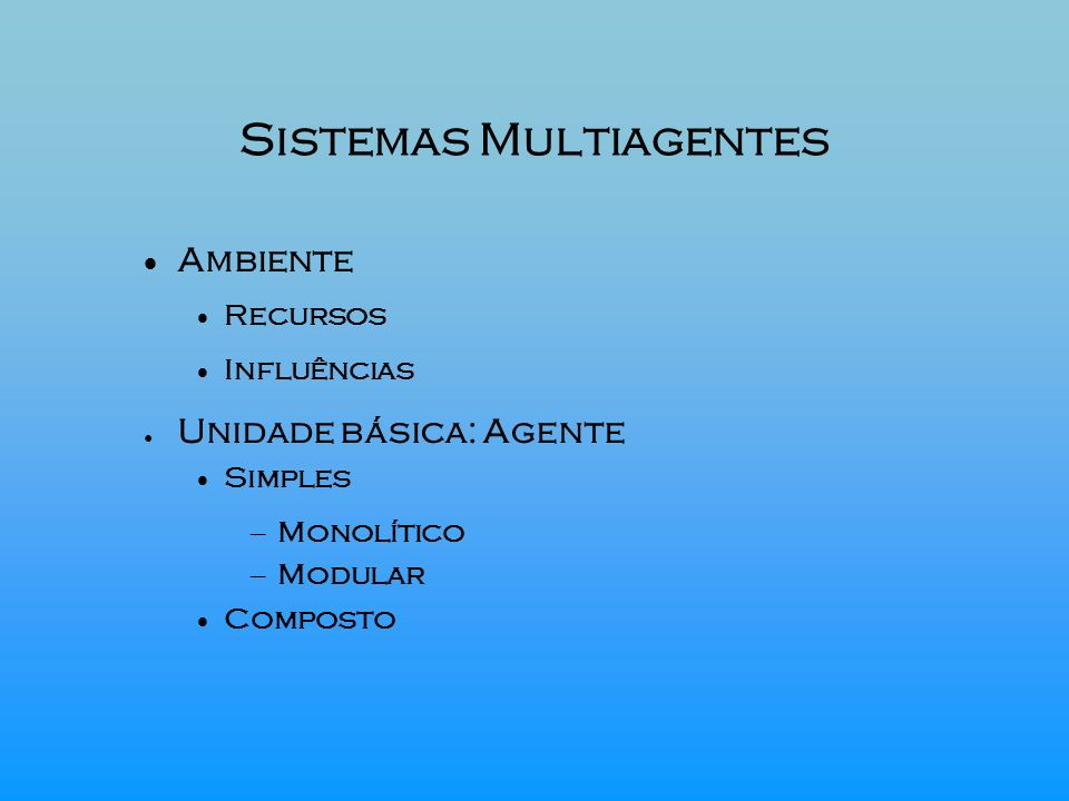 Sistemas Multiagentes Ambiente Recursos Influências Unidade básica: Agente Simples – Monolítico – Modular Composto