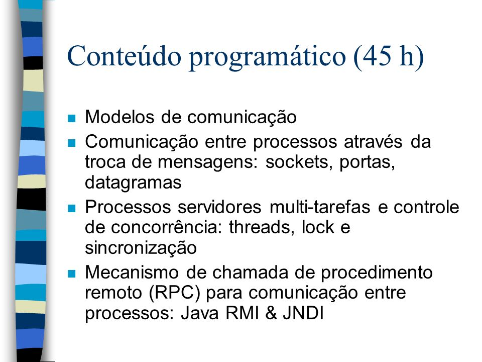 Conteúdo programático (45 h) n Modelos de comunicação n Comunicação entre processos através da troca de mensagens: sockets, portas, datagramas n Processos servidores multi-tarefas e controle de concorrência: threads, lock e sincronização n Mecanismo de chamada de procedimento remoto (RPC) para comunicação entre processos: Java RMI & JNDI