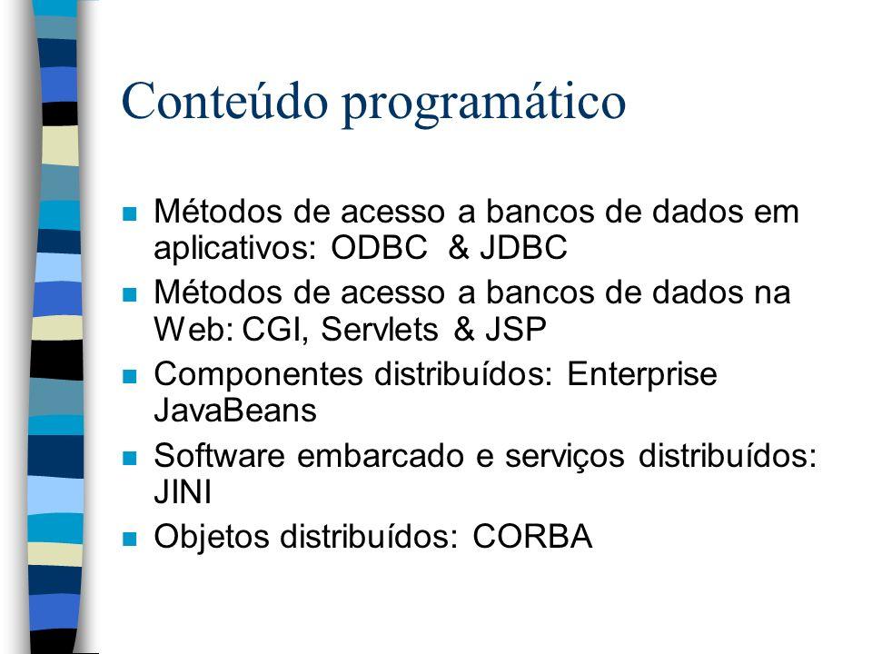 Conteúdo programático n Métodos de acesso a bancos de dados em aplicativos: ODBC & JDBC n Métodos de acesso a bancos de dados na Web: CGI, Servlets & JSP n Componentes distribuídos: Enterprise JavaBeans n Software embarcado e serviços distribuídos: JINI n Objetos distribuídos: CORBA