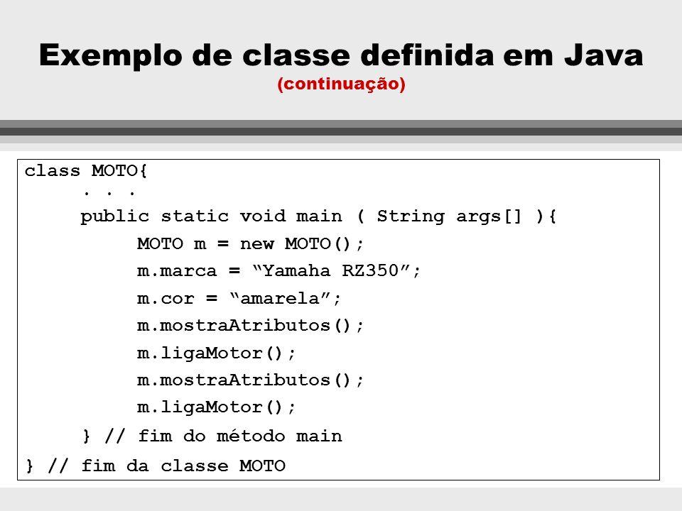 Exemplo de classe definida em Java class MOTO{ private String marca, cor; boolean estadoMotor; void ligaMotor() { if (estadoMotor == true) System.out.