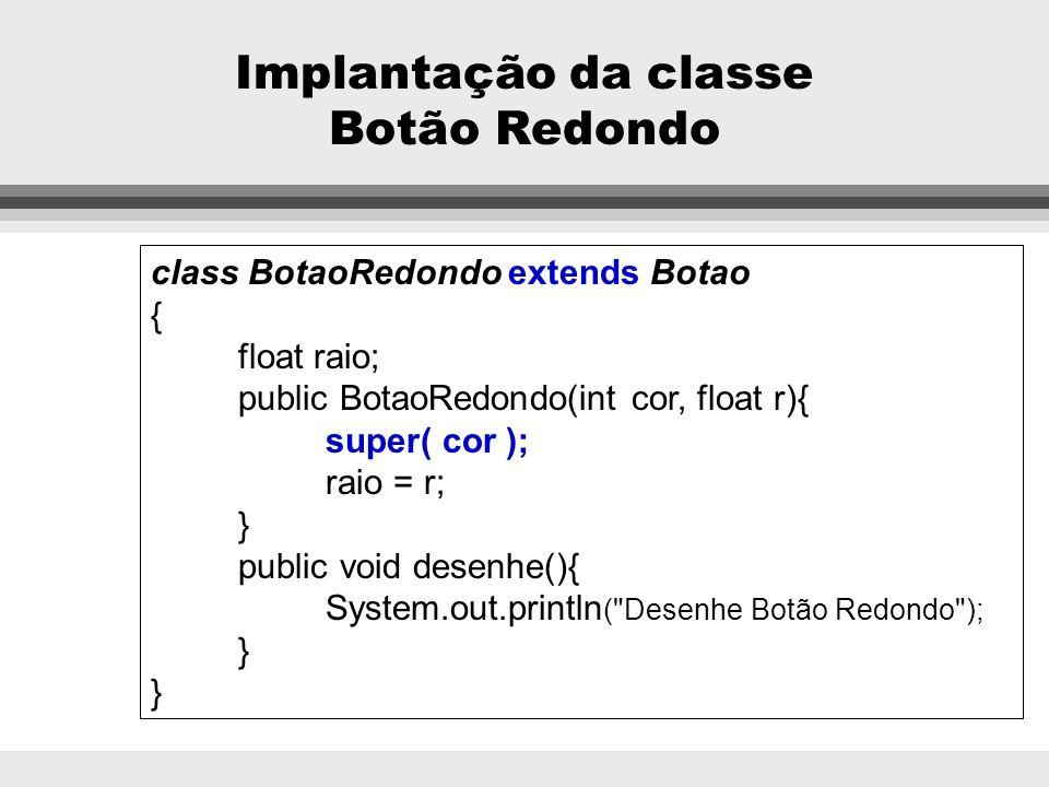 Implantação da classe Botão Quadrado class BotaoQuadrado extends Botao { float diagonal; public BotaoQuadrado(int cor, float dia){ super( cor ); diago