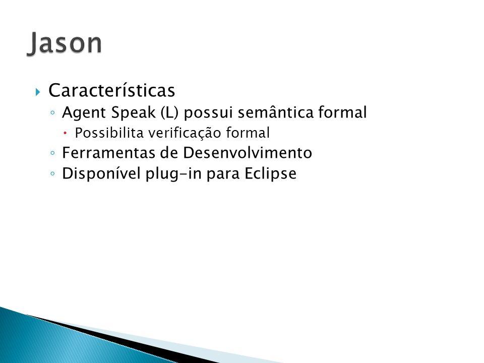 Características Agent Speak (L) possui semântica formal Possibilita verificação formal Ferramentas de Desenvolvimento Disponível plug-in para Eclipse