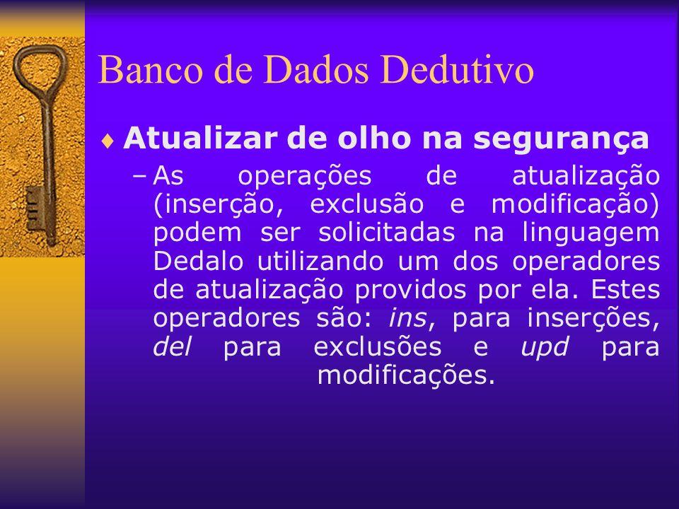 Banco de Dados Dedutivo Atualizar de olho na segurança –As operações de atualização (inserção, exclusão e modificação) podem ser solicitadas na lingua