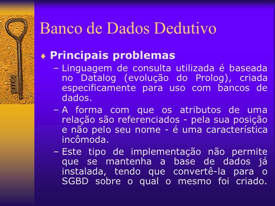 Banco de Dados Dedutivo Principais problemas –Linguagem de consulta utilizada é baseada no Datalog (evolução do Prolog), criada especificamente para u