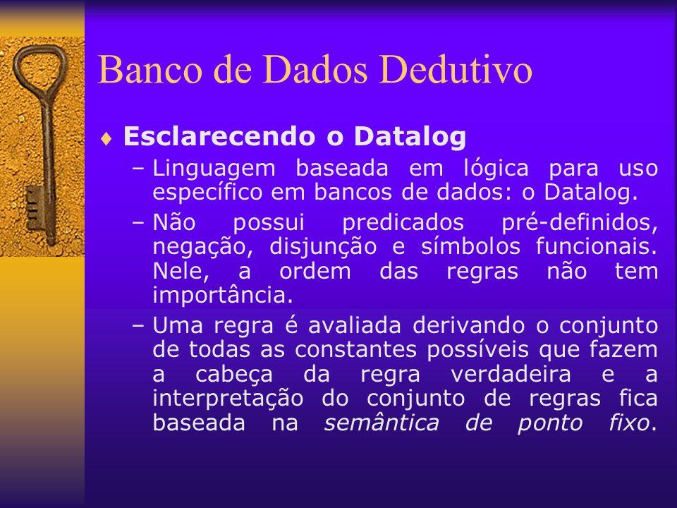 Esclarecendo o Datalog –Linguagem baseada em lógica para uso específico em bancos de dados: o Datalog. –Não possui predicados pré-definidos, negação,