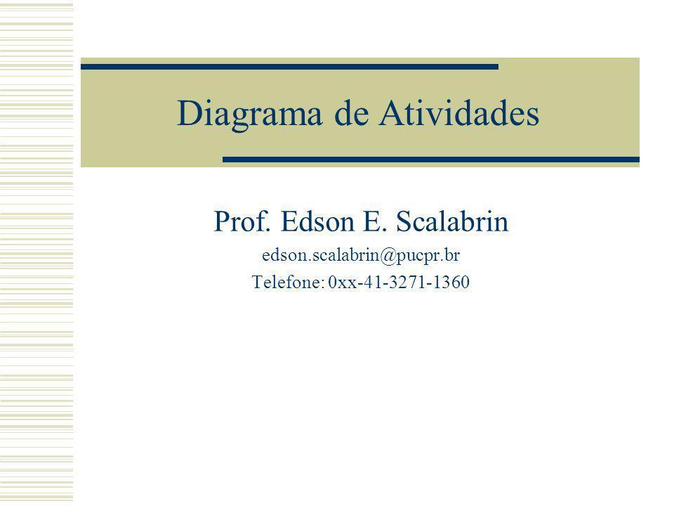 Diagrama de Atividades Prof. Edson E. Scalabrin edson.scalabrin@pucpr.br Telefone: 0xx-41-3271-1360