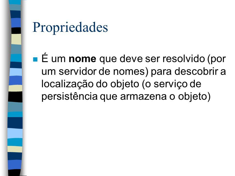 Propriedades n É um nome que deve ser resolvido (por um servidor de nomes) para descobrir a localização do objeto (o serviço de persistência que armazena o objeto)