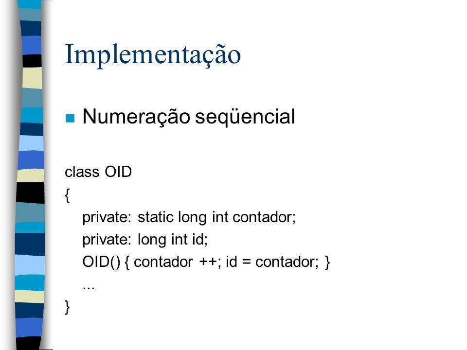 Implementação n Numeração seqüencial class OID { private: static long int contador; private: long int id; OID() { contador ++; id = contador; }...