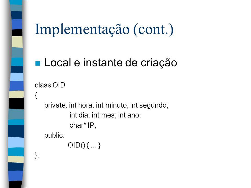 Implementação (cont.) n Local e instante de criação class OID { private: int hora; int minuto; int segundo; int dia; int mes; int ano; char* IP; public: OID() {...