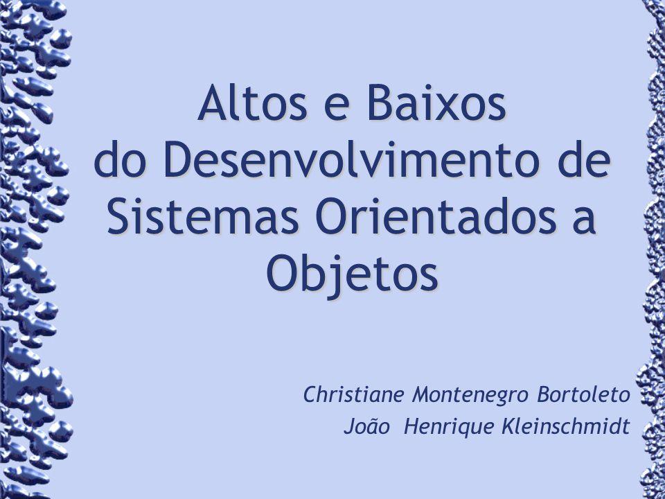 Altos e Baixos do Desenvolvimento de Sistemas Orientados a Objetos Christiane Montenegro Bortoleto João Henrique Kleinschmidt