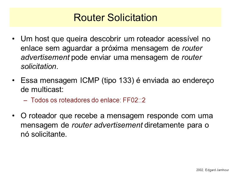 2002, Edgard Jamhour Descoberta de Roteador e Prefixo Os roteadores enviam mensagens periodicamente mensagens ICMP denominadas Router Advertisements: –Endereço de Destino Multicast: todos os nós do enlace: FF02:1 Essas mensagens permitem aos hosts da rede: –Descobrir o Prefixo da Rede –Descobrir os Roteadores Existentes –Receber parâmetros genéricos de configuração: Tempo de armazenamento MAC em cache Intervalo de retransmissão de neighbor solicitation