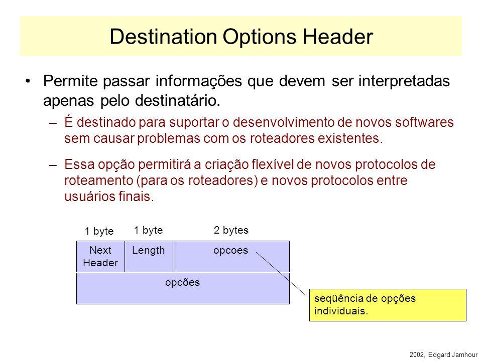 2002, Edgard Jamhour Exemplo: Jumbograma Next Header 194 Jumbo payload length 1 byte 0 tamanho do datagrama, valor superior a 64k (até 4 Gbytes) indica a opção jumbograma indica o tamanho do cabeçalho de extensão (menos 8 bytes que são mandatários) indica o tipo de cabeçalho de extensão (hop by hop) 4 1 byte Tamanho do campo valor, em bytes.