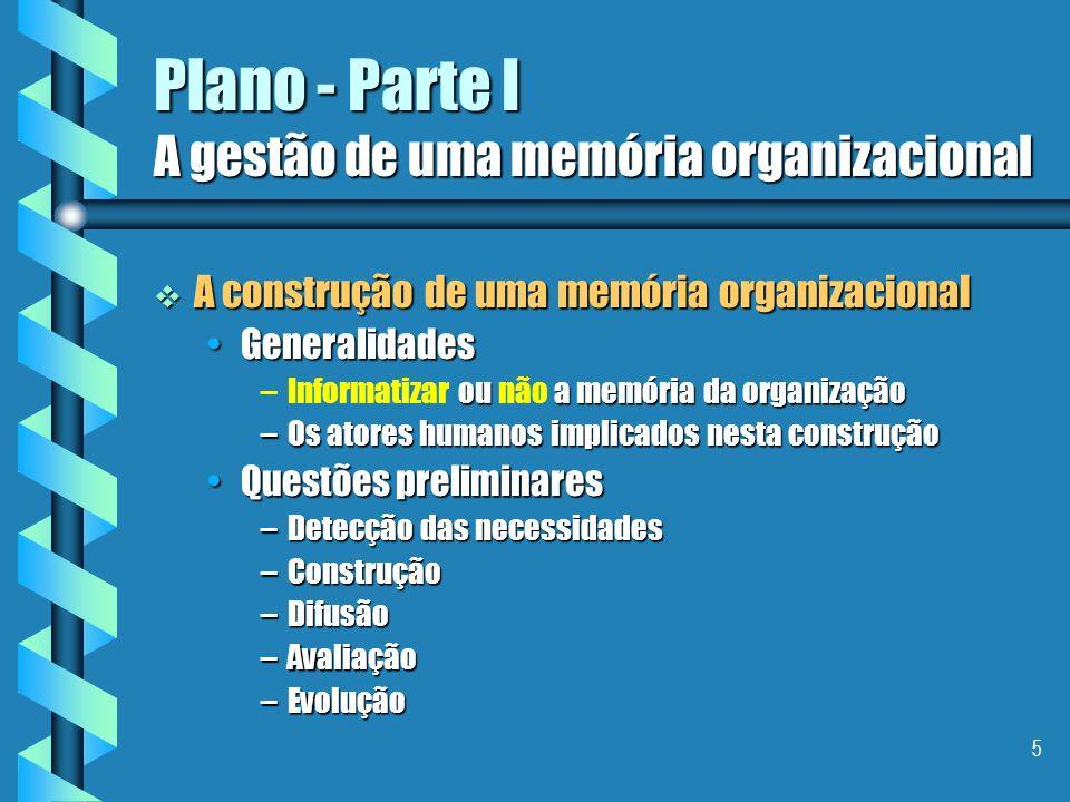 5 Plano - Parte I A gestão de uma memória organizacional A construção de uma memória organizacional A construção de uma memória organizacional GeneralidadesGeneralidades – ou a memória da organização –Informatizar ou não a memória da organização –Os atores humanos implicados nesta construção Questões preliminaresQuestões preliminares –Detecção das necessidades –Construção –Difusão –Avaliação –Evolução
