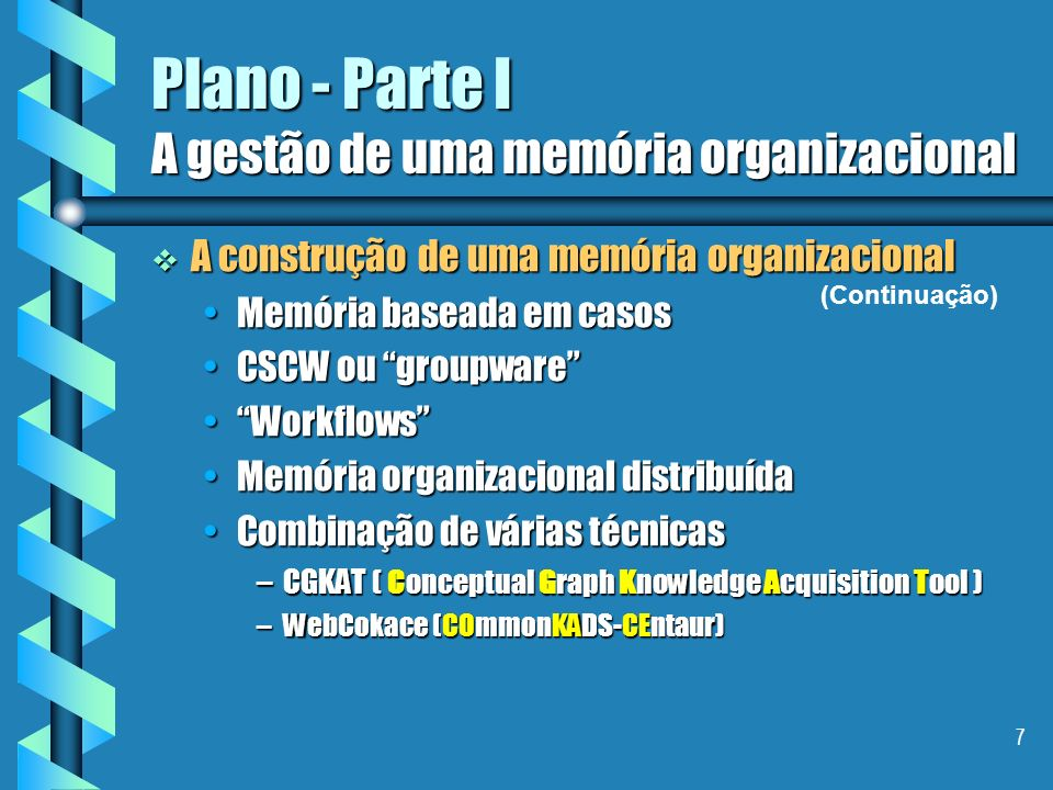 7 Plano - Parte I A gestão de uma memória organizacional A construção de uma memória organizacional A construção de uma memória organizacional Memória baseada em casosMemória baseada em casos CSCW ou groupwareCSCW ou groupware WorkflowsWorkflows Memória organizacional distribuídaMemória organizacional distribuída Combinação de várias técnicasCombinação de várias técnicas –CGKAT ( Conceptual Graph Knowledge Acquisition Tool ) –WebCokace (COmmonKADS-CEntaur) (Continuação)