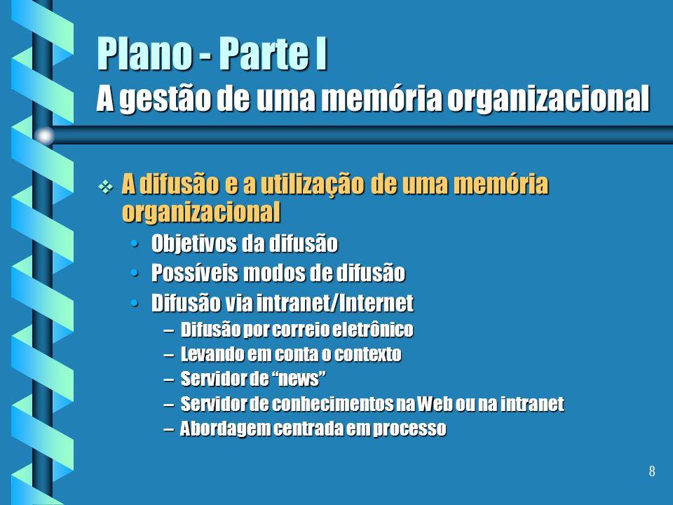 8 Plano - Parte I A gestão de uma memória organizacional A difusão e a utilização de uma memória organizacional A difusão e a utilização de uma memória organizacional Objetivos da difusãoObjetivos da difusão Possíveis modos de difusãoPossíveis modos de difusão Difusão via intranet/InternetDifusão via intranet/Internet –Difusão por correio eletrônico –Levando em conta o contexto –Servidor de news –Servidor de conhecimentos na Web ou na intranet –Abordagem centrada em processo