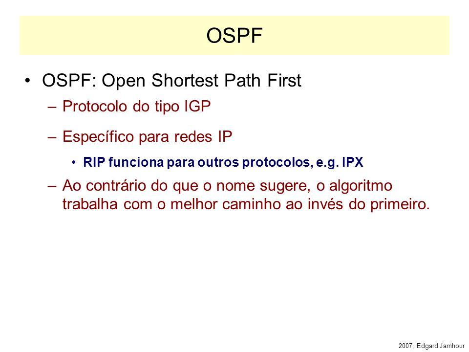 2007, Edgard Jamhour IGP: Internal Gateway Protocol IGP: Interior Gateway Protocols –RIP e OSPF RIP: Routing Information Protocol –Utilizado para redes pequenas e médias –Utiliza número de saltos como métrica –Configuração simples, mas limitado.