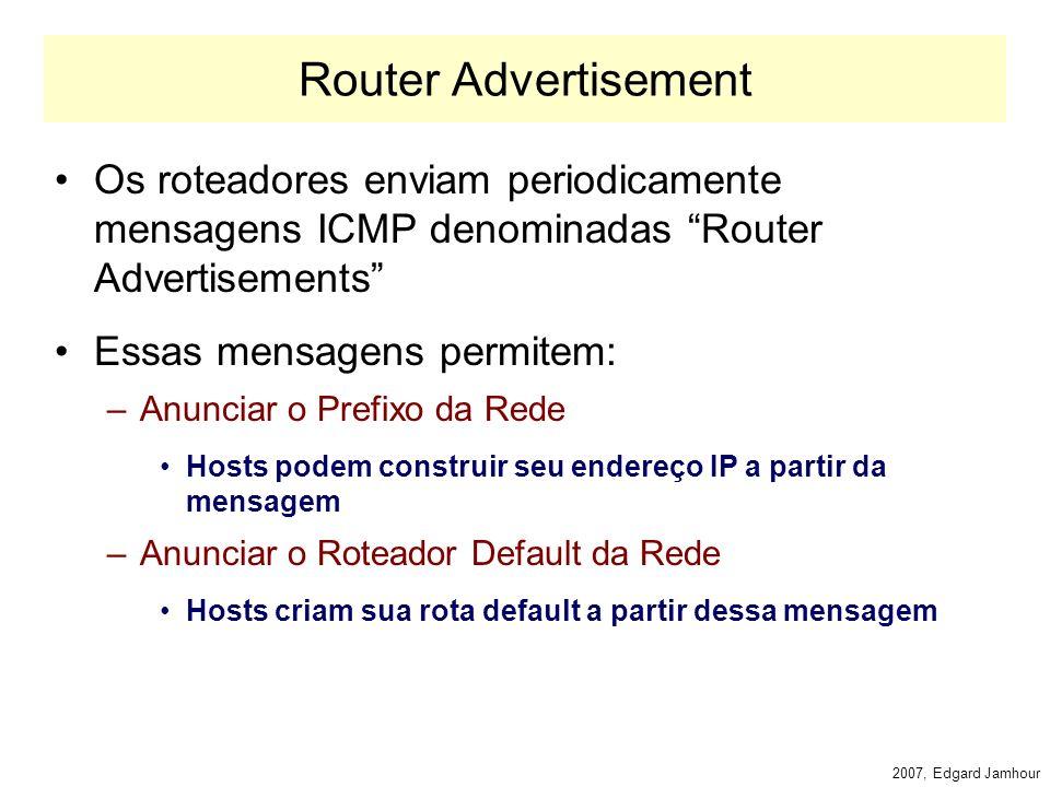 2007, Edgard Jamhour Neighbor Solicitation X Neighbor Advertisement Comunicação de A para B –A envia uma mensagem de neighbor solicitation IP Destino (endereço de nó solicitado: multicast) Comunicação de B para A –Responde com um Neighbor Adverstisement IP Destino (endereço de nó A) Utiliza flags para indicar se: –a resposta veio de um roteador –se a mensagem foi uma resposta uma solicitação –se a mensagem é uma atualização espontânea de cache