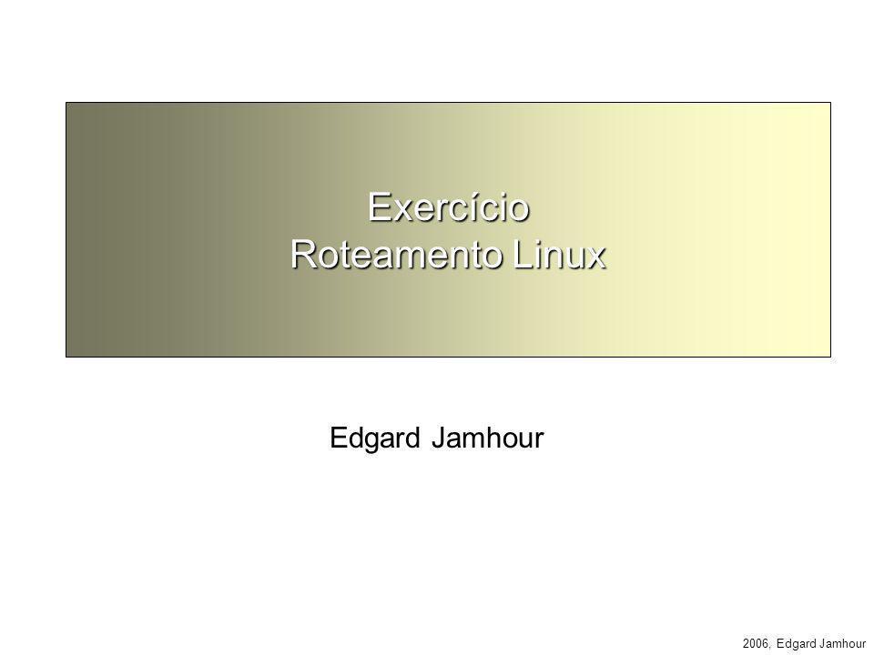 2006, Edgard Jamhour Exercício Roteamento Linux Edgard Jamhour