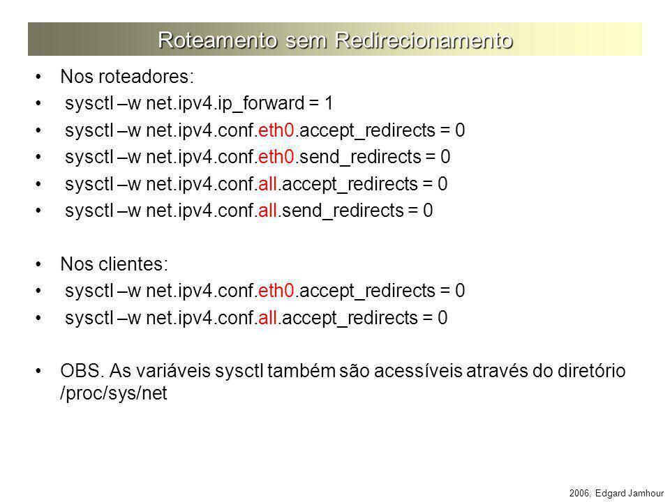 2006, Edgard Jamhour Roteamento sem Redirecionamento Nos roteadores: sysctl –w net.ipv4.ip_forward = 1 sysctl –w net.ipv4.conf.eth0.accept_redirects =