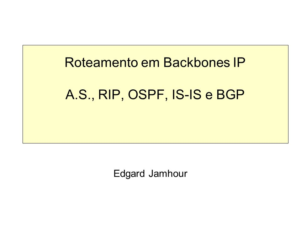 Roteamento em Backbones IP A.S., RIP, OSPF, IS-IS e BGP Edgard Jamhour