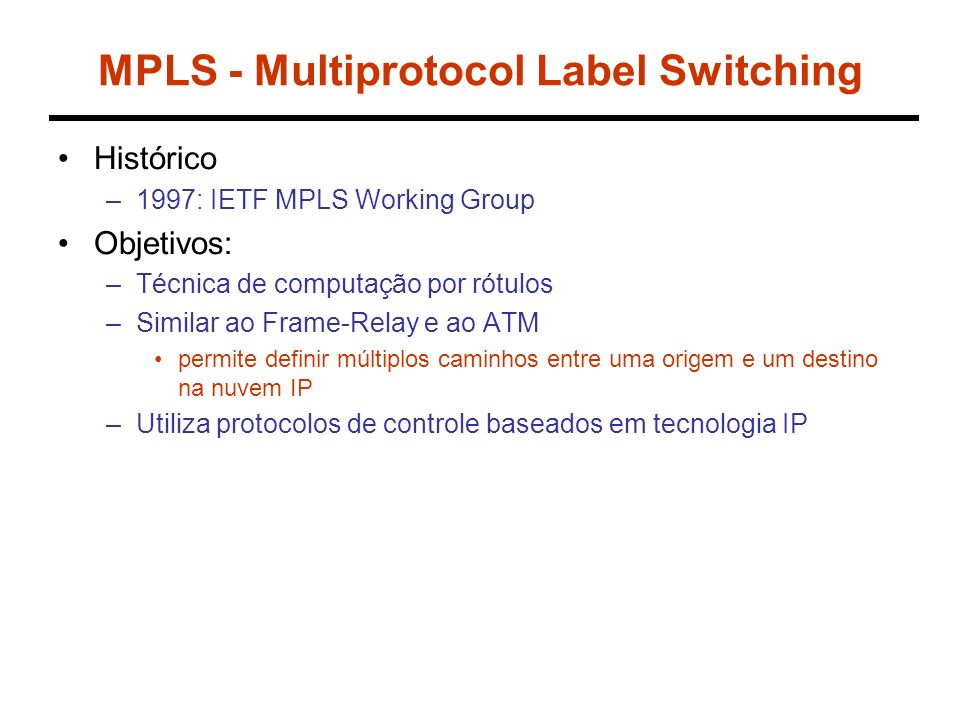 MPLS - Multiprotocol Label Switching Histórico –1997: IETF MPLS Working Group Objetivos: –Técnica de computação por rótulos –Similar ao Frame-Relay e ao ATM permite definir múltiplos caminhos entre uma origem e um destino na nuvem IP –Utiliza protocolos de controle baseados em tecnologia IP