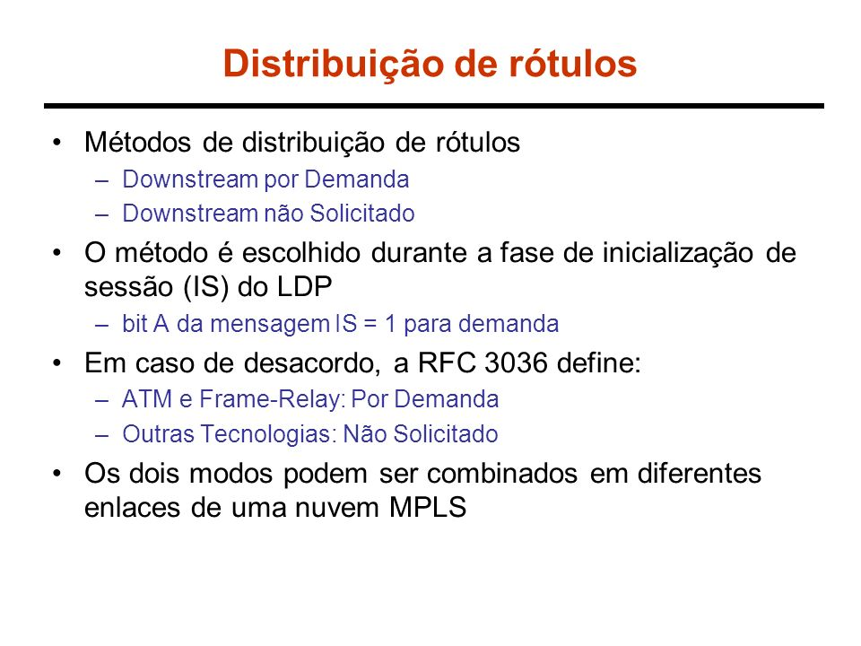 Distribuição de rótulos Métodos de distribuição de rótulos –Downstream por Demanda –Downstream não Solicitado O método é escolhido durante a fase de inicialização de sessão (IS) do LDP –bit A da mensagem IS = 1 para demanda Em caso de desacordo, a RFC 3036 define: –ATM e Frame-Relay: Por Demanda –Outras Tecnologias: Não Solicitado Os dois modos podem ser combinados em diferentes enlaces de uma nuvem MPLS