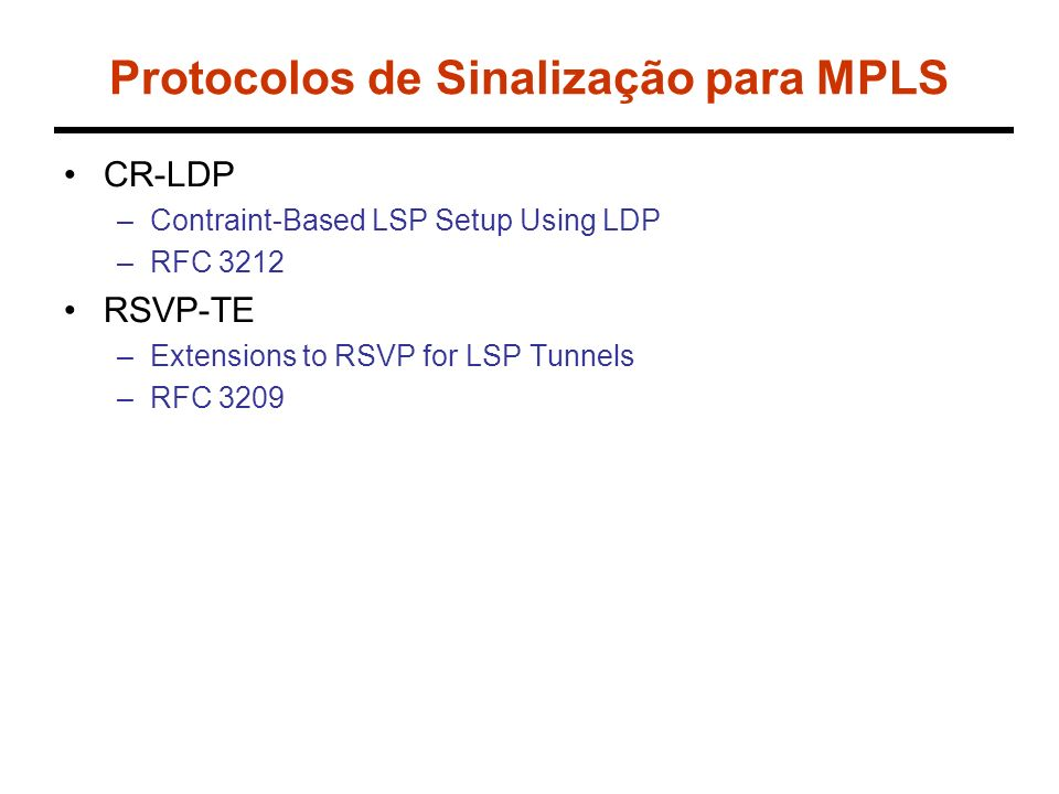 Protocolos de Sinalização para MPLS CR-LDP –Contraint-Based LSP Setup Using LDP –RFC 3212 RSVP-TE –Extensions to RSVP for LSP Tunnels –RFC 3209