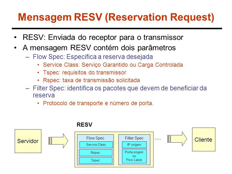 Mensagem RESV (Reservation Request) RESV: Enviada do receptor para o transmissor A mensagem RESV contém dois parâmetros –Flow Spec: Especifica a reserva desejada Service Class: Serviço Garantido ou Carga Controlada Tspec: requisitos do transmissor Rspec: taxa de transmissão solicitada –Filter Spec: identifica os pacotes que devem de beneficiar da reserva Protocolo de transporte e número de porta.