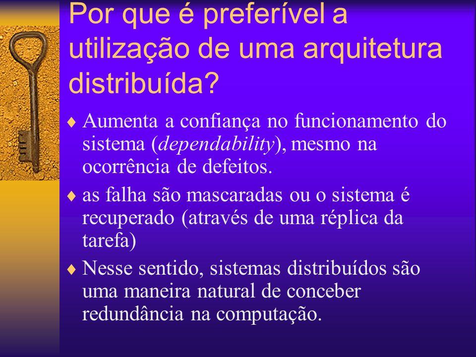 Por que é preferível a utilização de uma arquitetura distribuída? Aumenta a confiança no funcionamento do sistema (dependability), mesmo na ocorrência
