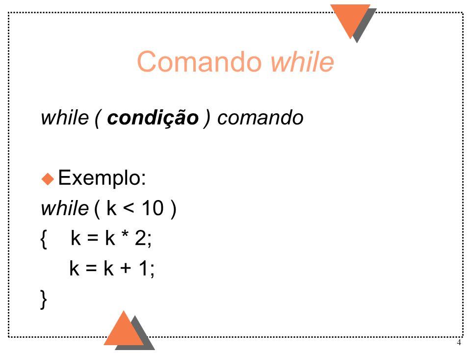 5 Comando do do comando while ( condição ) u Exemplo: do { k = k * 2; k = k + 1; } while ( k < 10 )
