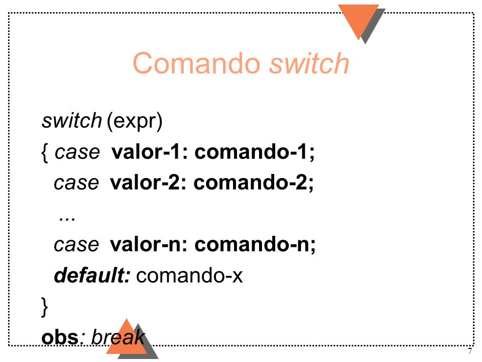 7 Comando switch switch (expr) { case valor-1: comando-1; case valor-2: comando-2;... case valor-n: comando-n; default: comando-x } obs: break
