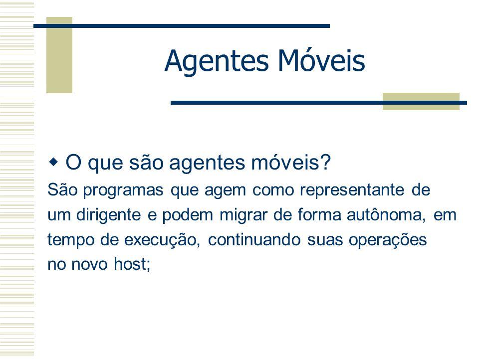 Agentes Móveis O que são agentes móveis? São programas que agem como representante de um dirigente e podem migrar de forma autônoma, em tempo de execu