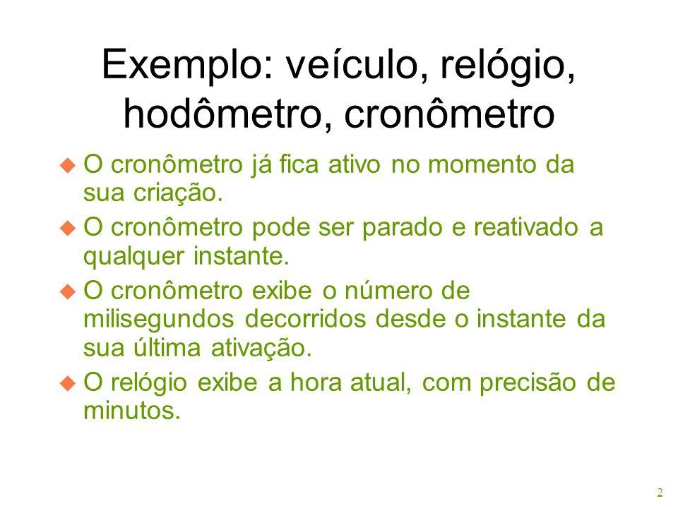 2 Exemplo: veículo, relógio, hodômetro, cronômetro u O cronômetro já fica ativo no momento da sua criação. u O cronômetro pode ser parado e reativado