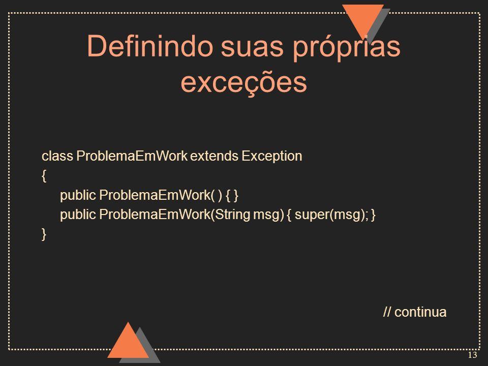 13 Definindo suas próprias exceções class ProblemaEmWork extends Exception { public ProblemaEmWork( ) { } public ProblemaEmWork(String msg) { super(msg); } } // continua