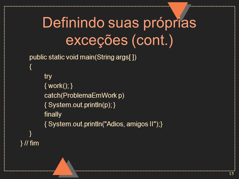 15 Definindo suas próprias exceções (cont.) public static void main(String args[ ]) { try { work(); } catch(ProblemaEmWork p) { System.out.println(p); } finally { System.out.println( Adios, amigos II );} } } // fim