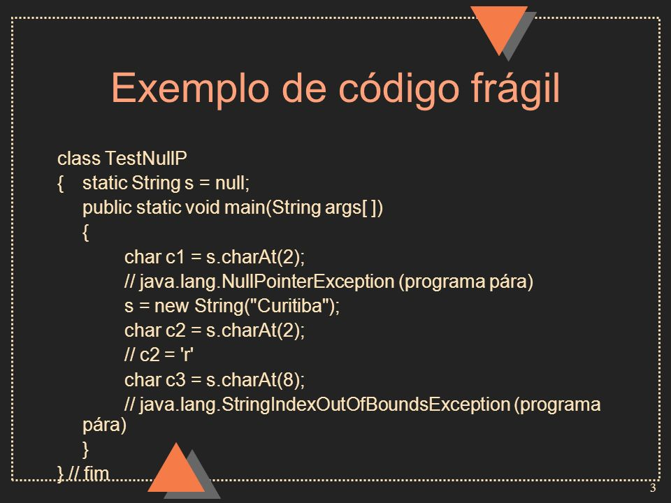 4 Exemplo modificado com ifs class TestNullP {static String s = null; public static void main(String args[ ]) { if (s != null && s.length( ) > 2) char c1 = s.charAt(2); s = new String( Curitiba ); if (s != null && s.length( ) > 2) char c2 = s.charAt(2); // c2 = r if (s != null && s.length( ) > 8) char c3 = s.charAt(8); } } // fim