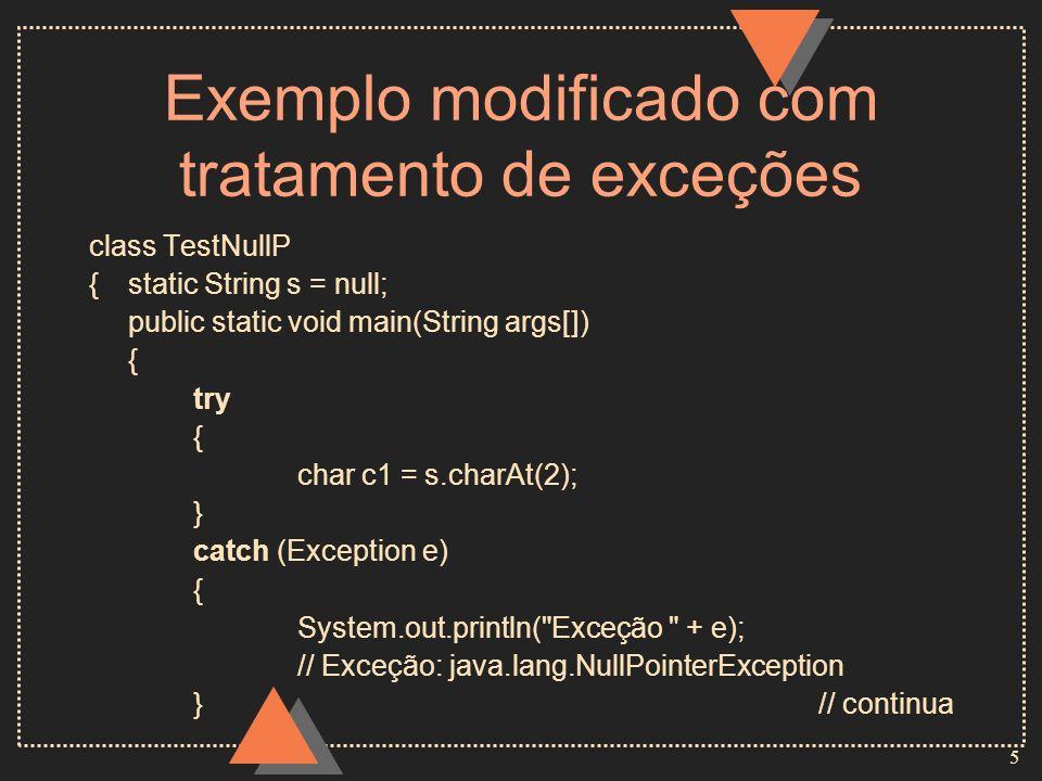 5 Exemplo modificado com tratamento de exceções class TestNullP {static String s = null; public static void main(String args[]) { try { char c1 = s.charAt(2); } catch (Exception e) { System.out.println( Exceção + e); // Exceção: java.lang.NullPointerException }// continua