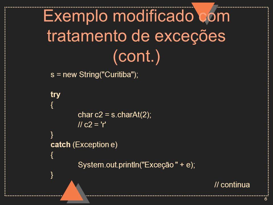 6 Exemplo modificado com tratamento de exceções (cont.) s = new String( Curitiba ); try { char c2 = s.charAt(2); // c2 = r } catch (Exception e) { System.out.println( Exceção + e); } // continua
