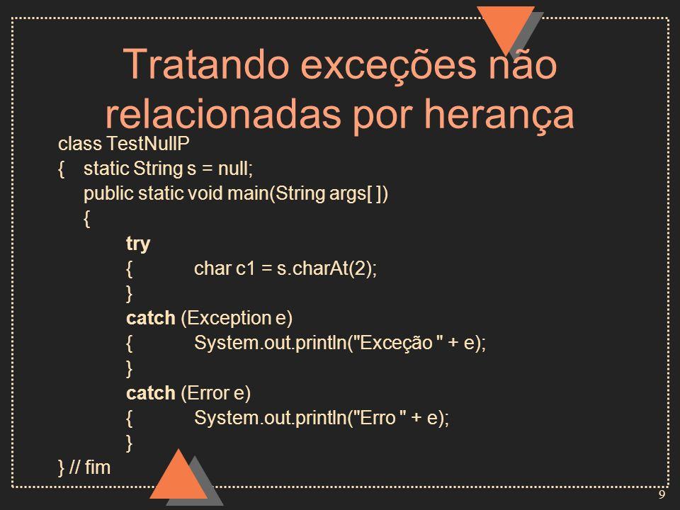 9 Tratando exceções não relacionadas por herança class TestNullP {static String s = null; public static void main(String args[ ]) { try { char c1 = s.