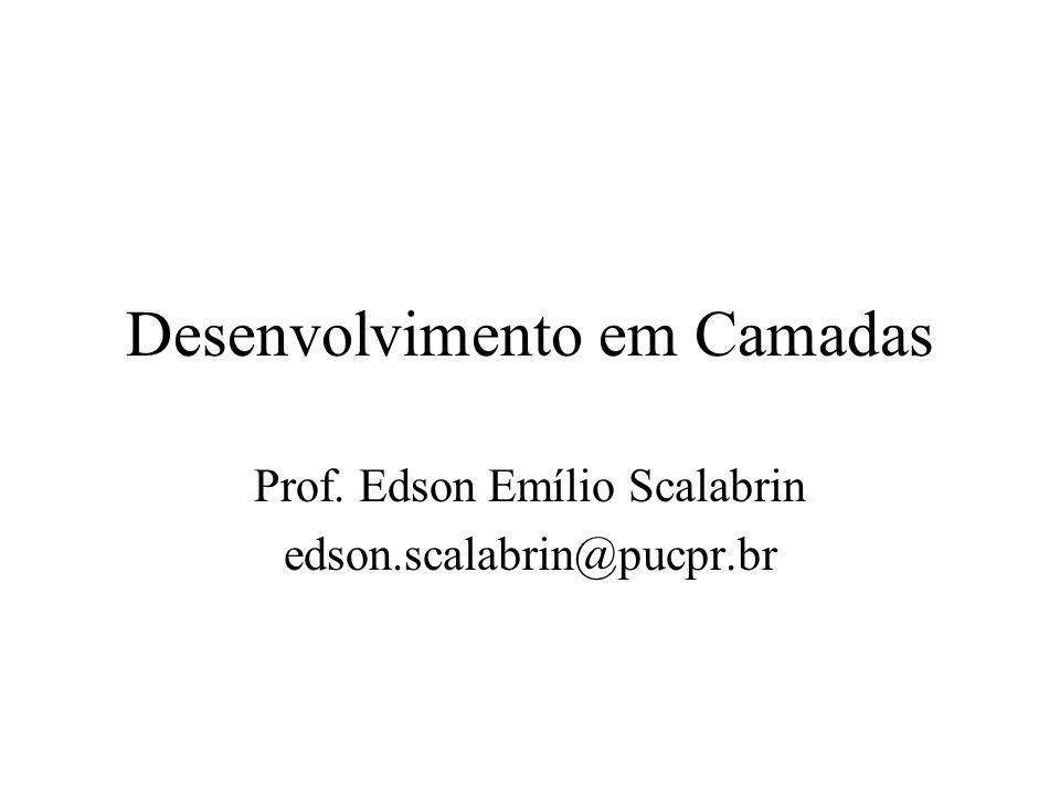 Desenvolvimento em Camadas Prof. Edson Emílio Scalabrin edson.scalabrin@pucpr.br