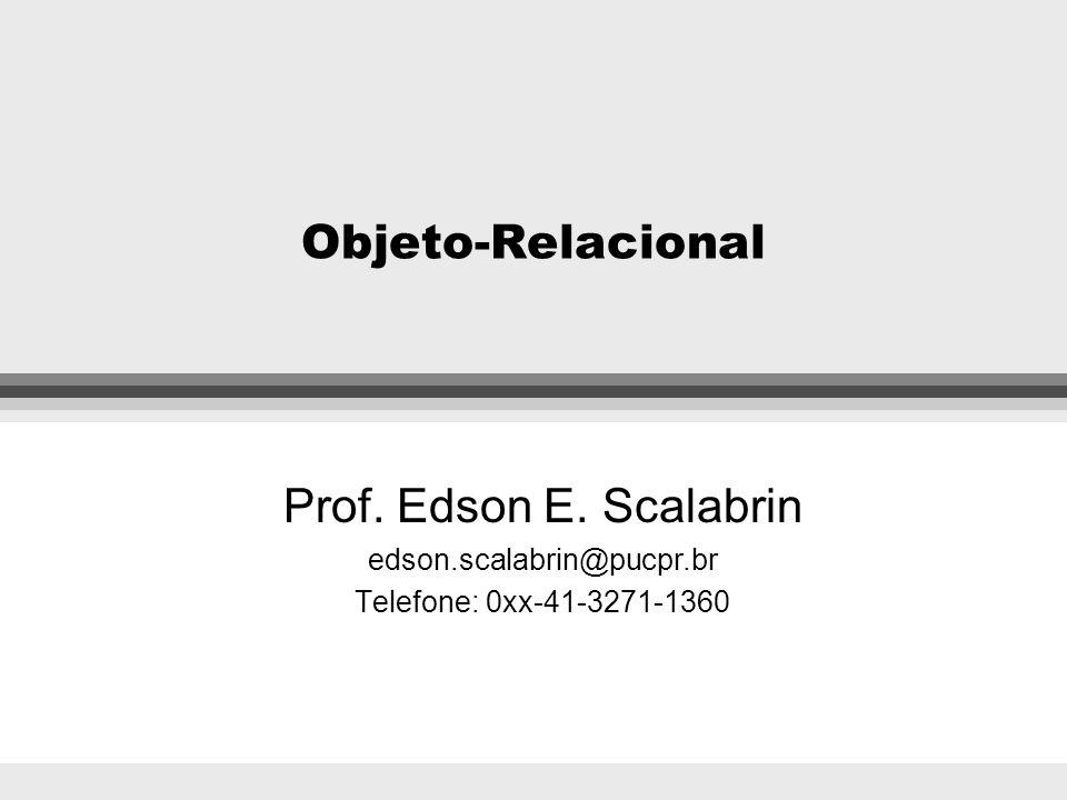 Objeto-Relacional Prof. Edson E. Scalabrin edson.scalabrin@pucpr.br Telefone: 0xx-41-3271-1360