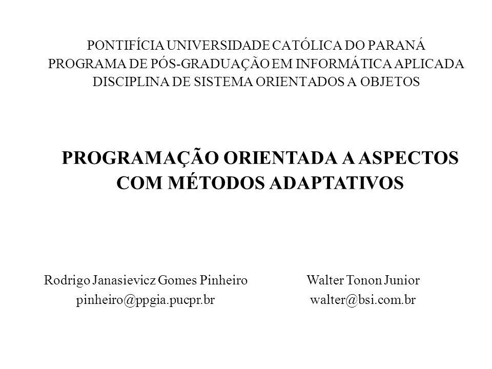 PONTIFÍCIA UNIVERSIDADE CATÓLICA DO PARANÁ PROGRAMA DE PÓS-GRADUAÇÃO EM INFORMÁTICA APLICADA DISCIPLINA DE SISTEMA ORIENTADOS A OBJETOS PROGRAMAÇÃO ORIENTADA A ASPECTOS COM MÉTODOS ADAPTATIVOS Rodrigo Janasievicz Gomes Pinheiro pinheiro@ppgia.pucpr.br Walter Tonon Junior walter@bsi.com.br