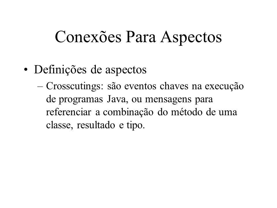 Conexões Para Aspectos Definições de aspectos –Crosscutings: são eventos chaves na execução de programas Java, ou mensagens para referenciar a combinação do método de uma classe, resultado e tipo.