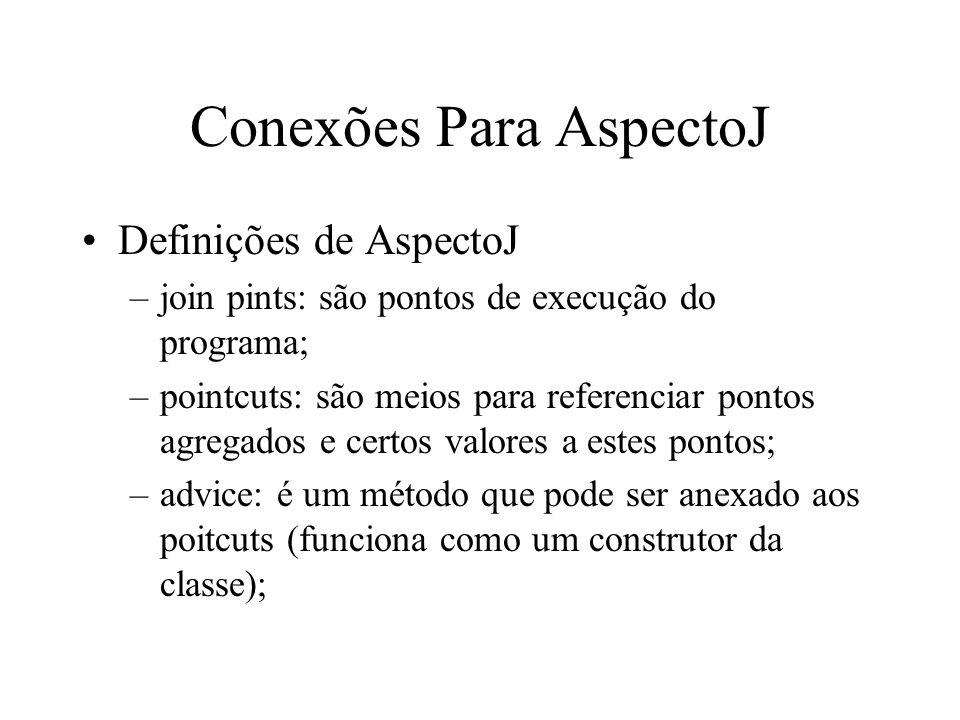 Conexões Para AspectoJ Definições de AspectoJ –join pints: são pontos de execução do programa; –pointcuts: são meios para referenciar pontos agregados e certos valores a estes pontos; –advice: é um método que pode ser anexado aos poitcuts (funciona como um construtor da classe);
