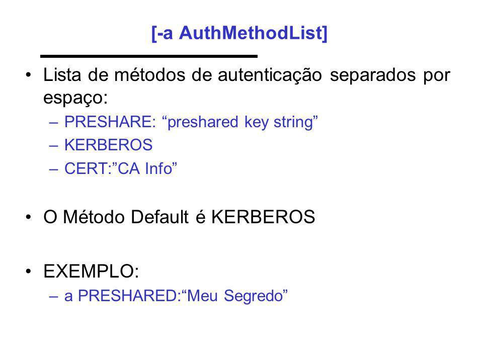 [-a AuthMethodList] Lista de métodos de autenticação separados por espaço: –PRESHARE: preshared key string –KERBEROS –CERT:CA Info O Método Default é