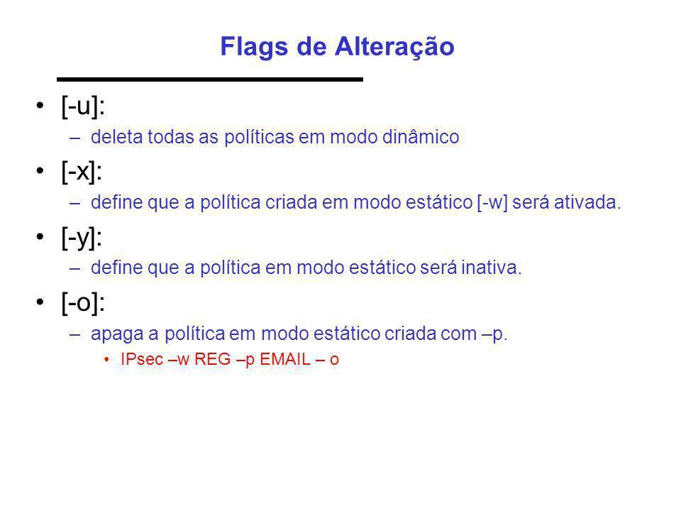 Flags de Alteração [-u]: –deleta todas as políticas em modo dinâmico [-x]: –define que a política criada em modo estático [-w] será ativada. [-y]: –de