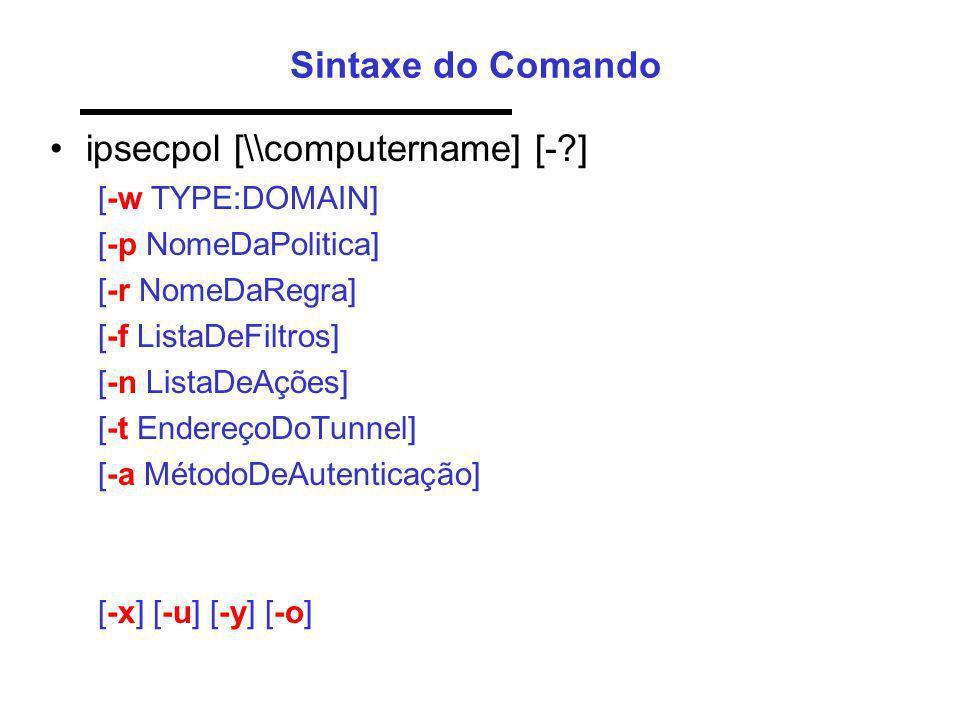 Sintaxe do Comando ipsecpol [\\computername] [-?] [-w TYPE:DOMAIN] [-p NomeDaPolitica] [-r NomeDaRegra] [-f ListaDeFiltros] [-n ListaDeAções] [-t Ende