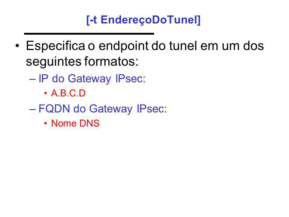 [-t EndereçoDoTunel] Especifica o endpoint do tunel em um dos seguintes formatos: –IP do Gateway IPsec: A.B.C.D –FQDN do Gateway IPsec: Nome DNS