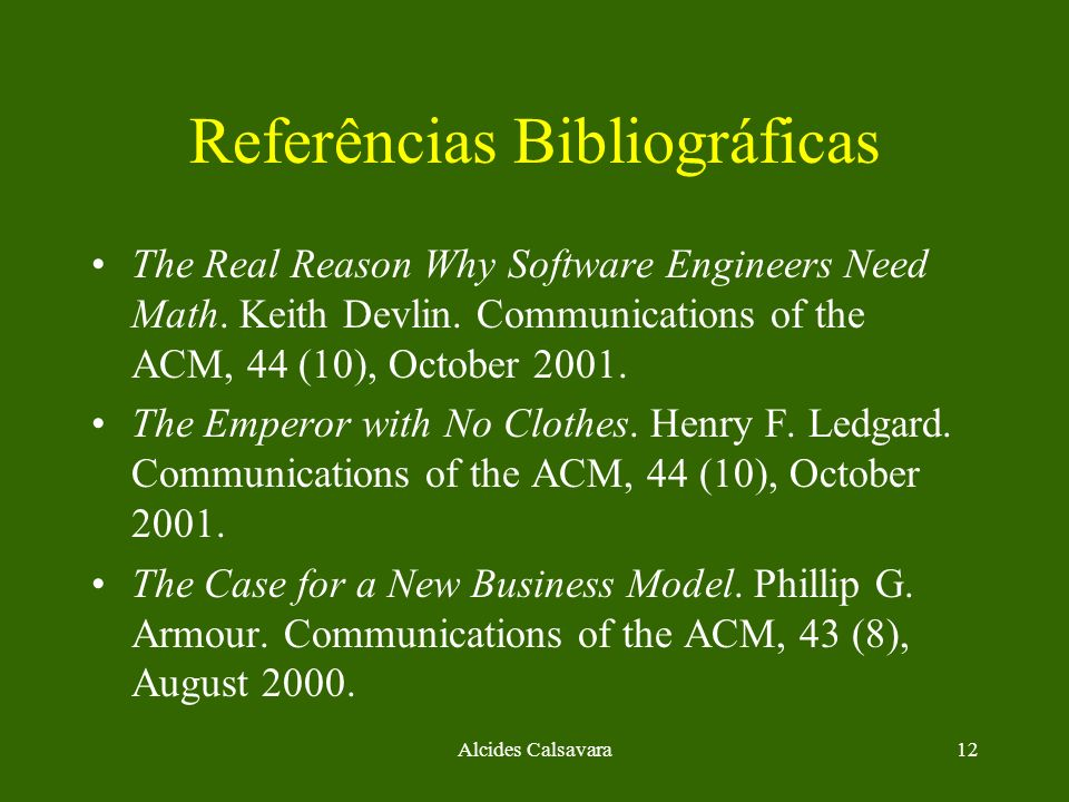 Alcides Calsavara12 Referências Bibliográficas The Real Reason Why Software Engineers Need Math. Keith Devlin. Communications of the ACM, 44 (10), Oct