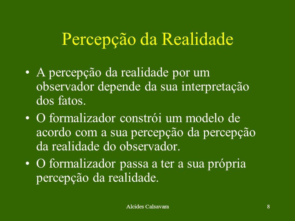 Alcides Calsavara8 Percepção da Realidade A percepção da realidade por um observador depende da sua interpretação dos fatos. O formalizador constrói u